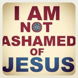 I am not ashamed of Jesus
